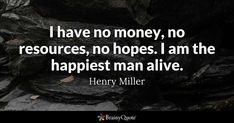 I have no money, no resources, no hopes. I am the happiest man alive. - Henry Miller #brainyquote #QOTD #happy #wisdom Henry Miller Quotes, Brainy Quotes, Man Alive, Quote Of The Day, Wisdom, Happy, Movies, Movie Posters, Films