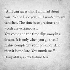All I can say is that I am mad about you..When I see you, all I wanted to say vanishes. The time is so precious and words are extraneous... You come and the time slips away in a dream. It is only when you go that I realise completely your presence. And then it is too late. You numb me.
