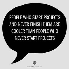 .. I wish I could finish all of my projects the problem is there are too many at concept stage but valid point to starting is a good way to get it off the floor at least. Start s ;)!