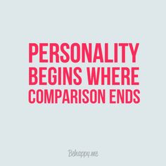 Personality begins where comparison ends, so dang true!