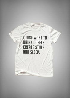 I just want to drink coffee create stuff and sleep • Sweatshirt • Clothes Casual Outift for • teens • movies • girls • women •. summer • fall • spring • winter • outfit ideas • hipster • dates • school • parties • Tumblr Teen Fashion Print Tee Shirt