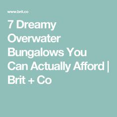 7 Dreamy Overwater Bungalows You Can Actually Afford | Brit + Co