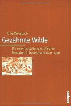 """Gezähmte Wilde: Die Zurschaustellung """"exotischer"""" Menschen in Deutschland 1870-1940 by Anne Dreesbach, http://www.amazon.com/dp/3593377322/ref=cm_sw_r_pi_dp_CvO-rb027KX83"""