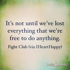 It's not until we've lost everything that we're free to do anything!