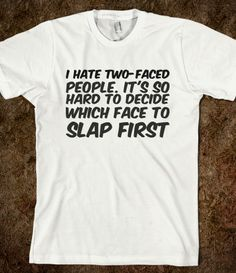I hate two-faced people. It's so hard to decide which face to slap first
