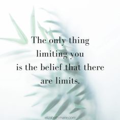 The only thing limiting you is the belief that there are limits.