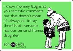 I know mommy laughs at you sarcastic comments but that doesn't mean it's always ok to say them! Not everyone has our sense of humor daughter!