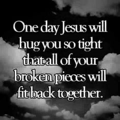 One day Jesus will hug you so tight that all of your broken pieces will fit back together.  <3