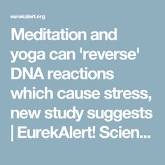Meditation and yoga can 'reverse' DNA reactions which cause stress, new study suggests | EurekAlert! Science News