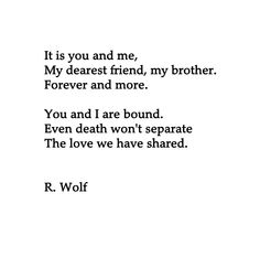 It is you and me, my dearest friend, my brother. Forever and more. You and I are bound. Even death won't separate the love we have shared. R. Wolf