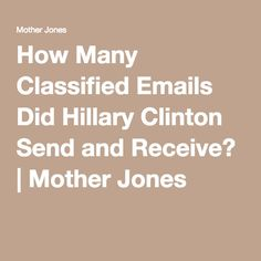How Many Classified Emails Did Hillary Clinton Send and Receive? | Mother Jones