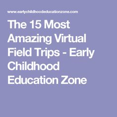 The 15 Most Amazing Virtual Field Trips - Early Childhood Education Zone