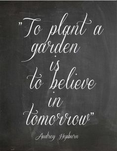 """To plant a garden is to believe in tomorrow."""