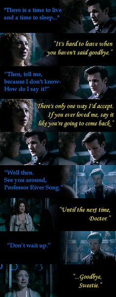 """""""You realize that River knows what's about to happen to him. She knows Eleven is near his end & she's saying goodbye, not just to the Doctor, but to HER Doctor, the one who was there her whole life, who loved her and saved her. And I think she's also saying our goodbye for us.     Matt: How do I say goodbye? Whovians: Say it like you're going to come back. Matt: Well then. See you around. Whovians: Until the next time, Doctor"""