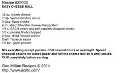 EASY CHEESE BALL  12 oz. cream cheese 1 tsp. Worcestershire sauce 3 tbsp. liquid smoke 4 oz. sharp Cheddar cheese,finelygrated 1/4 c. EACH celery and bell peppers,chopped, mixed 1/3 c. pecans,finely chopped 2 tbsp. dried minced onions Dash Tabasco sauce 1/2 tsp. garlic powder  Mix everything except pecans. Chill several hours or overnight. Spread chopped pecans on waxed paper and roll the cheese ball on it until coated. Chill completely before serving.