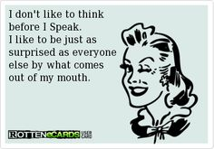 Rottenecards - I don't like to think before I Speak. I like to be just as surprised as everyone else by what comes out of my mouth. Know Who You Are, Just For You, Home Wrecker, Me Quotes, Funny Quotes, Woman Quotes, Like Me, My Love, Snitch