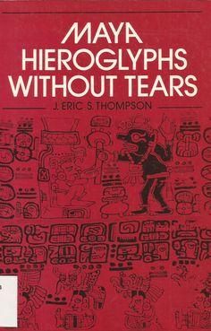Thompson, J. Eric S. (John Eric Sidney), 1898-1975. Maya hieroglyphs without tears / J. Eric S. Thompson. London: Trustees of the British Museum: British Museum, 1980, c1972. Ubicación: F1435.3.P6 T48 1980