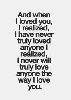 And when I loved you, I realized I have never truly loved anyone I realized, I never will truly love anyone the way I love you. #lovequotes