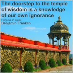 """""""The doorstep to the temple of wisdom is a knowledge of our own ignorance.""""  ~Benjamin Franklin www.Facebook.com/FocusOnInsight"""