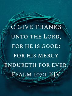 Psalms 107:1 O give thanks unto the LORD, for he is good: for his mercy endureth for ever. | King James Version (KJV) | Download The Bible App Now