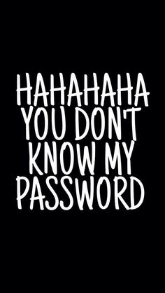 Ha Hah Hah Hah you don't know my password at all