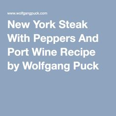 New York Steak With Peppers And Port Wine Recipe by Wolfgang Puck