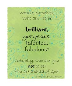 We ask ourselves, who am I to be BRILLIANT, GORGEOUS, TALENTED, FABULOUS?  Actually, who are you not to be? You are a child of God!