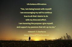 """Positive Affirmation: """"Yes, I am being honest with myself! I am encouraging my self to continue true to all that I desire to do with my time and effort. I am honoring the purpose I give myself, and support my passions that stir up my joy."""" ~Edward F. T. Charfauros, Life Guide & Author - https://EdwardFTCharfauros.com"""