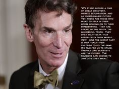"""""""We stand before a time of great discovery, infinite exploration and an unimaginable future. Yet, there are those who want to stay in their house holding on to superstitions...It's time for us to stand. Skeptics and scientists are the future. The religious can choose to join us if they want."""" ~Bill Nye"""
