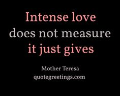 Intense love does not measure; it just gives. -quote by Mother Teresa ...