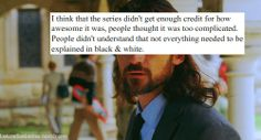 """""""I think that the series didn't go enough credit for how awesome it was, people thought it was too complicated. People didn't understand that not everything needed to be explained in black and white."""""""