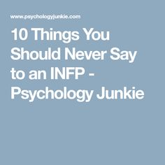 10 Things You Should Never Say to an INFP - Psychology Junkie