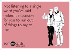 Not listening to a single word you've said makes it impossible for you to run out of things to say to me.