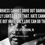 Darkness Cannot Drive Out Darkness.