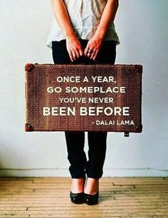 Once a year go someplace you've never been before. Dali Lama (I've been living by this saying for the past 6 yrs)