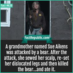 Aikens-A grandmother named Sue Aikens was attacked by a bear. After the attack, she sewed her scalp, re-set her dislocated legs and then killed the bear.and ate it. Real Facts, True Facts, Weird Facts, Crazy Facts, Strange Facts, Random Facts, Random Things, Random Stuff, Scary Stories