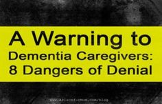 A Warning To Dementia Caregivers: 8 Dangers Of Denial                                                                                                                                                                                 More