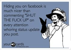 Hiding you on facebook is much nicer than commenting 'SHUT THE FUCK UP' on every attention whoring status update you post.