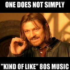 """One does not simply """"kind of like"""" 80s music."""