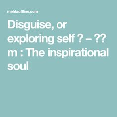 Disguise, or exploring self ? – प् m : The inspirational soul