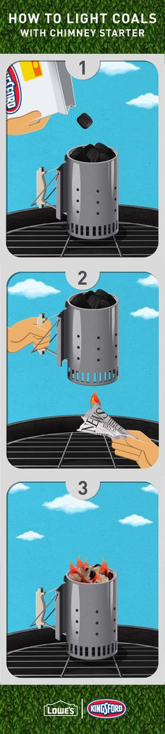 A chimney starter is one of the most useful products for a charcoal grill. Just fill it with Kingsford coals, add a couple sheets of newspaper and light the bottom. They'll be ready for the grill after about 10 minutes, when flames start to flicker out the top.