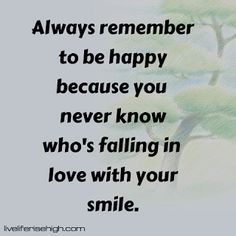 Always remember to be happy because you never know who's falling in love with your smile. You Never Know, Always Remember, Your Smile, Falling In Love, Happy, Quotes, Quotations, Qoutes, Happiness