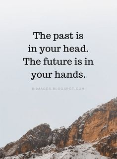 Past Quotes The past is in your head. The future is in your hands. Hand Quotes, Now Quotes, Wise Quotes, Quotable Quotes, Faith Quotes, Great Quotes, Words Quotes, Quotes To Live By, Wisdom Sayings