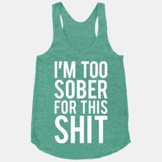 I'm Too Sober For This Shit | HUMAN | T-Shirts, Tanks, Sweatshirts and Hoodies