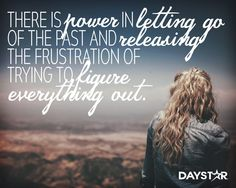 There is power in letting go of the past and releasing the frustration of trying to figure everything out. [Daystar.com]