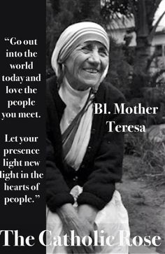 Go out into the world today and love the people you meet. Let your presence light new lights in the hearts of people. - Blessed Mother Teresa