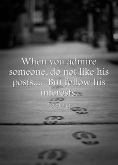 When you admire someone, do not like his posts.... But follow his interests.