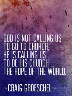 don't just GO to church; BE the church ... the hope of the world ( Craig Groeschel )