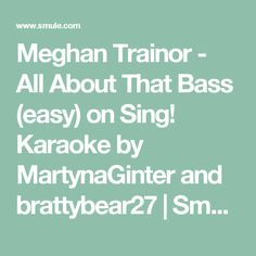 Meghan Trainor - All About That Bass (easy) on Sing! Karaoke by MartynaGinter and brattybear27 | Smule