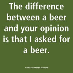 The Difference between a beer and your opinion is that I asked for a beer... #beerquotes